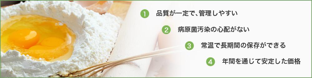 1.品質が一定で、管理しやすい/2.病原菌汚染の心配がない/3.常温で長期間の保存ができる/4.年間を通じて安定した価格